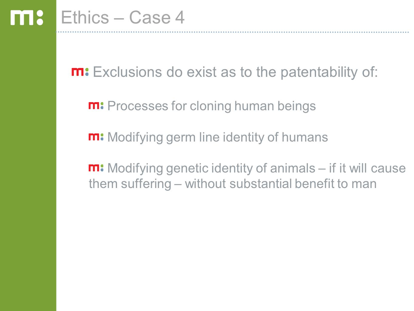 Ethics – Case 4 Exclusions do exist as to the patentability of: Processes for cloning human beings Modifying germ line identity of humans Modifying genetic identity of animals – if it will cause them suffering – without substantial benefit to man