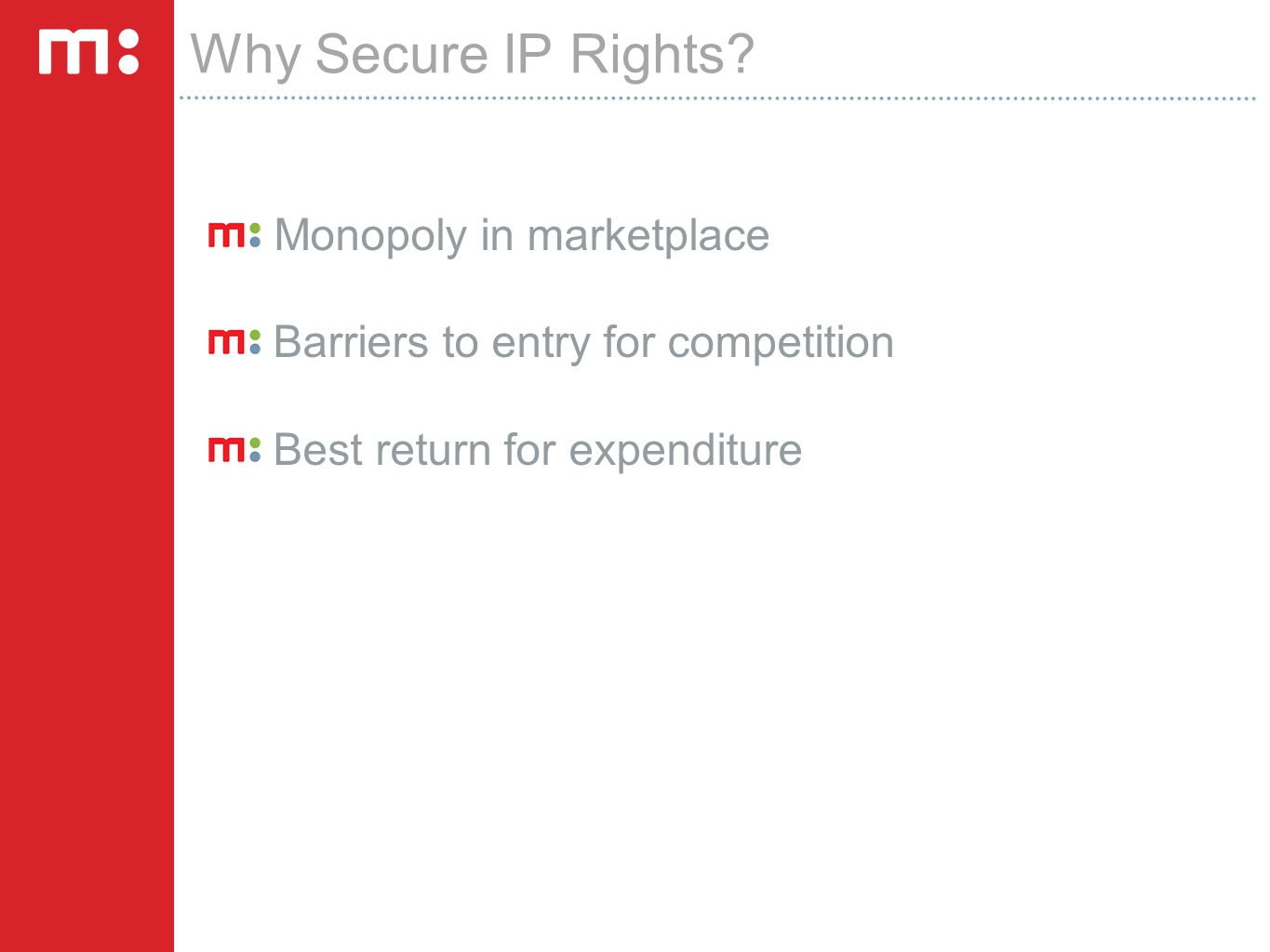 Why Secure IP Rights? Monopoly in marketplace Barriers to entry for competition Best return for expenditure