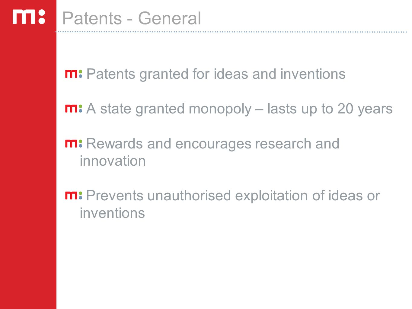 Patents - General Patents granted for ideas and inventions A state granted monopoly – lasts up to 20 years Rewards and encourages research and innovation Prevents unauthorised exploitation of ideas or inventions