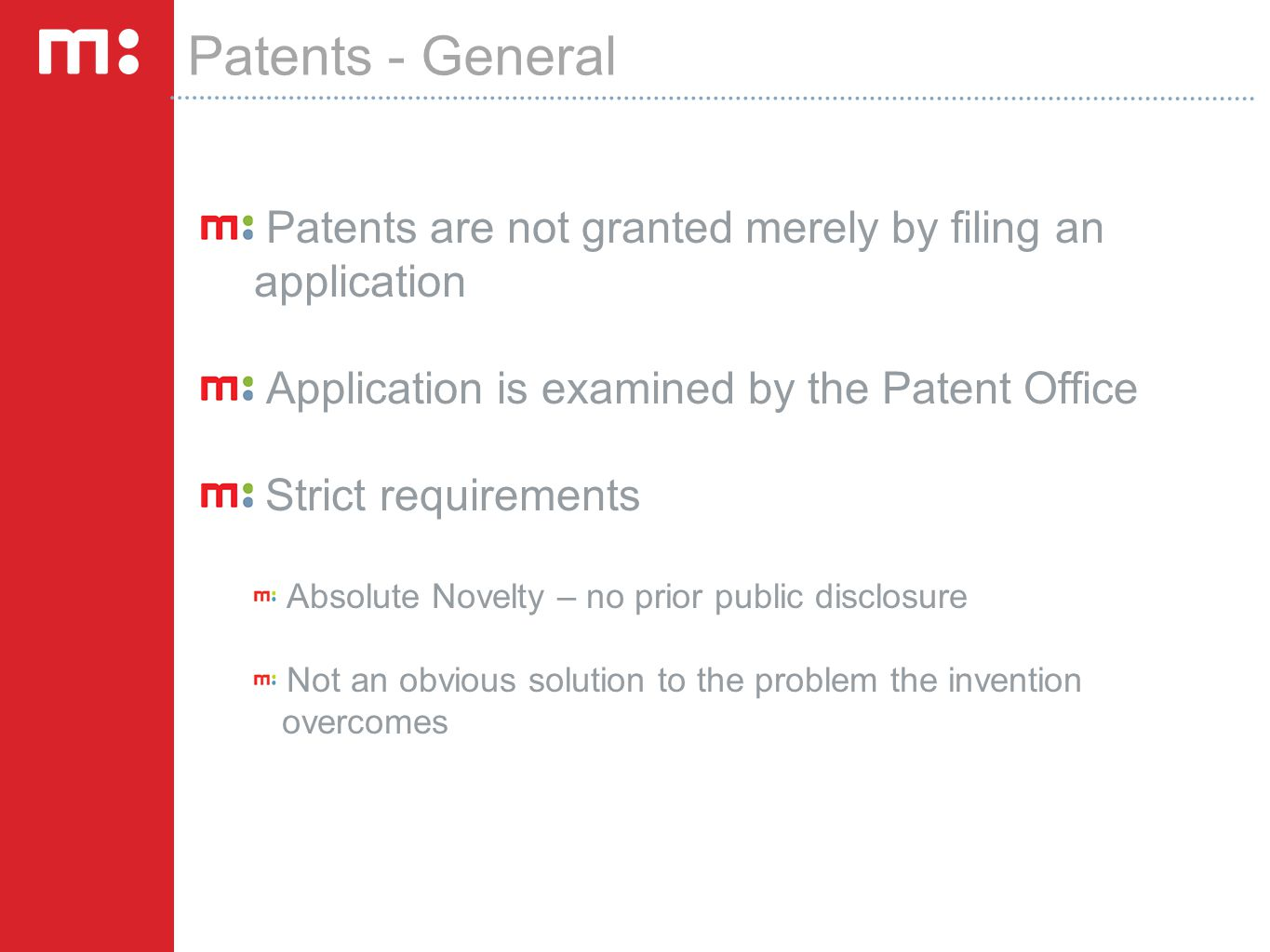 Patents - General Patents are not granted merely by filing an application Application is examined by the Patent Office Strict requirements Absolute Novelty – no prior public disclosure Not an obvious solution to the problem the invention overcomes