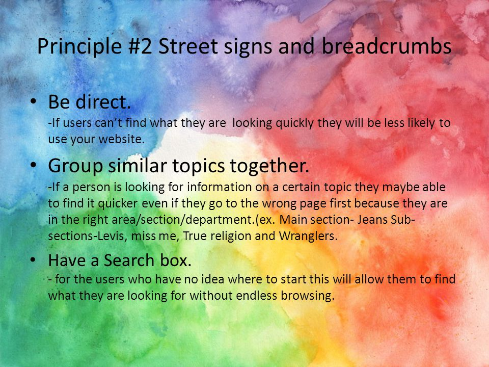 Principle #2 Street signs and breadcrumbs Be direct. -If users can't find what they are looking quickly they will be less likely to use your website.
