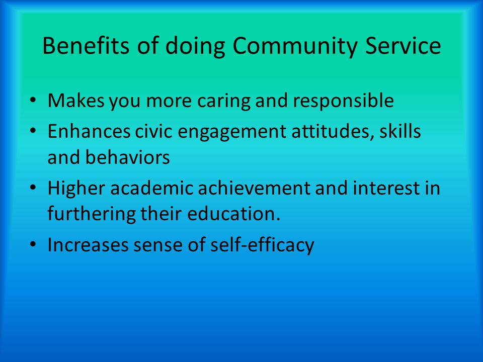 Benefits of doing Community Service Makes you more caring and responsible Enhances civic engagement attitudes, skills and behaviors Higher academic achievement and interest in furthering their education.