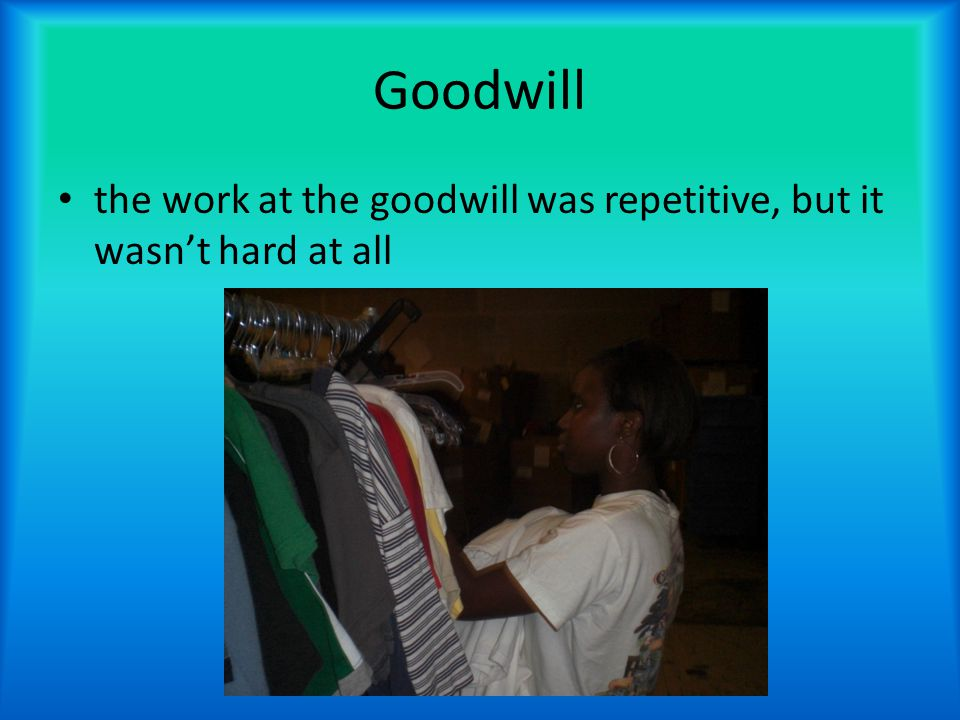 Goodwill the work at the goodwill was repetitive, but it wasn't hard at all