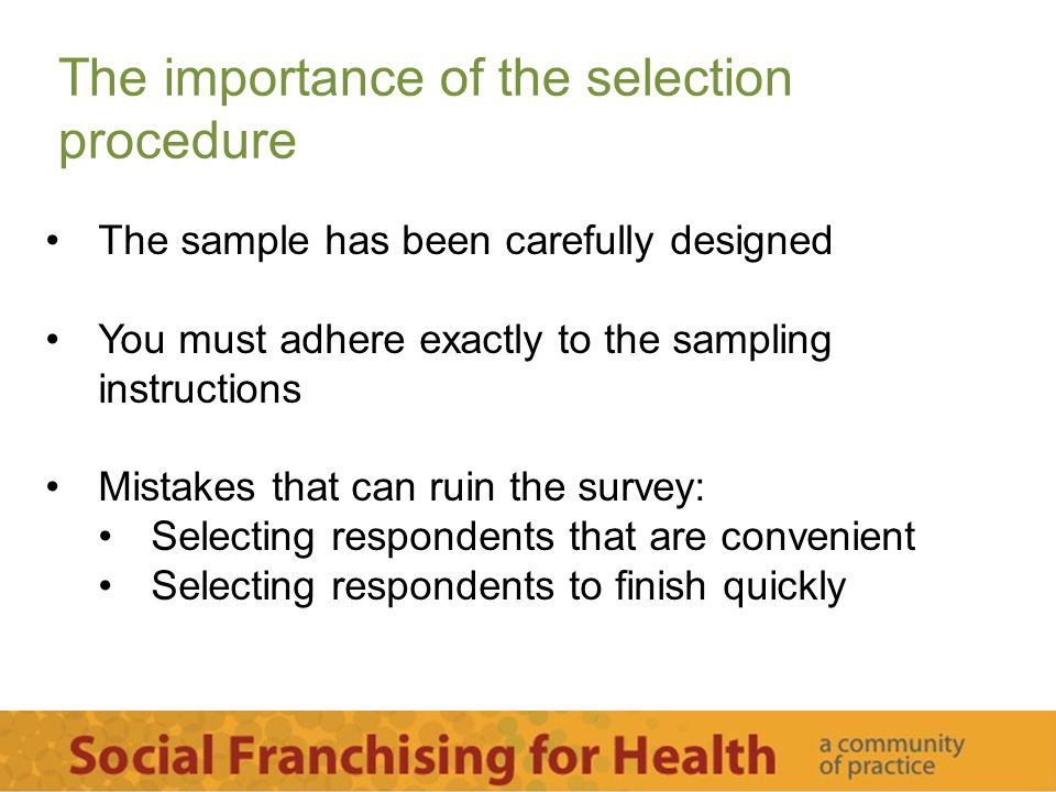 The importance of the selection procedure The sample has been carefully designed You must adhere exactly to the sampling instructions Mistakes that can ruin the survey: Selecting respondents that are convenient Selecting respondents to finish quickly