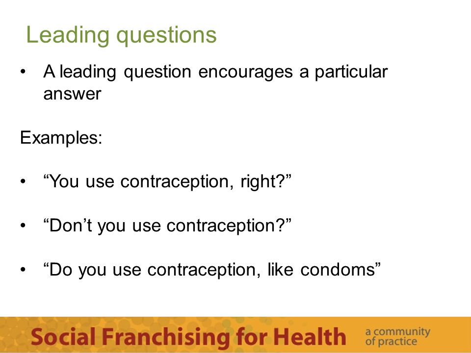 "Leading questions A leading question encourages a particular answer Examples: ""You use contraception, right?"" ""Don't you use contraception?"" ""Do you u"