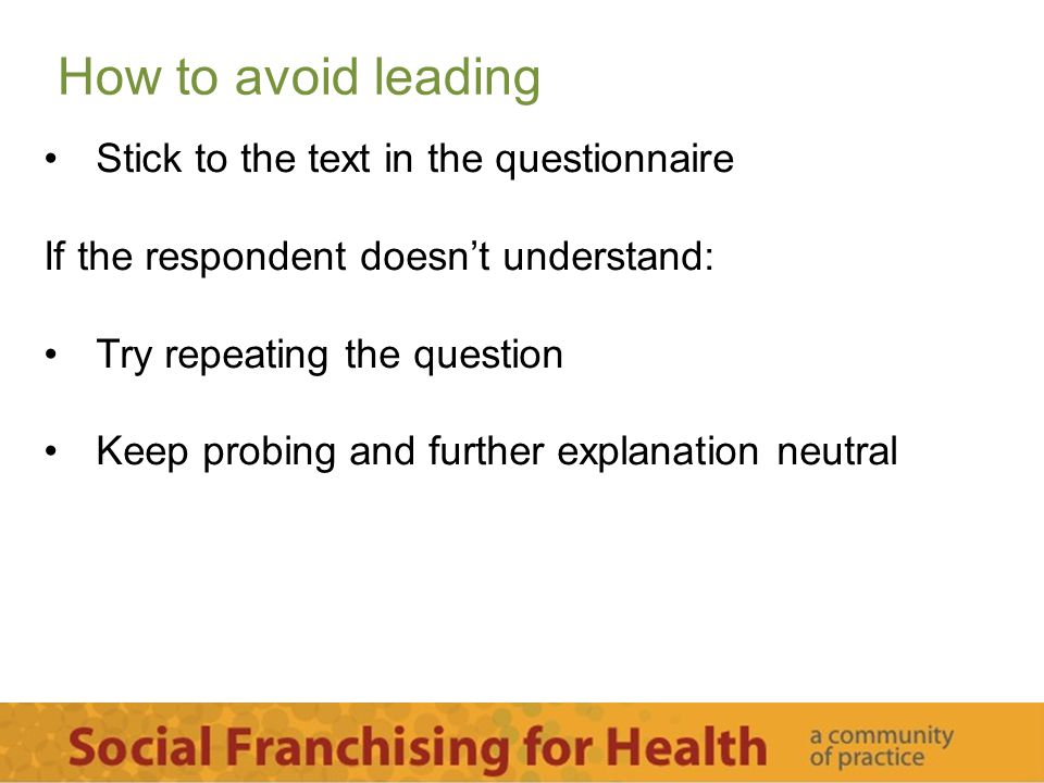 How to avoid leading Stick to the text in the questionnaire If the respondent doesn't understand: Try repeating the question Keep probing and further