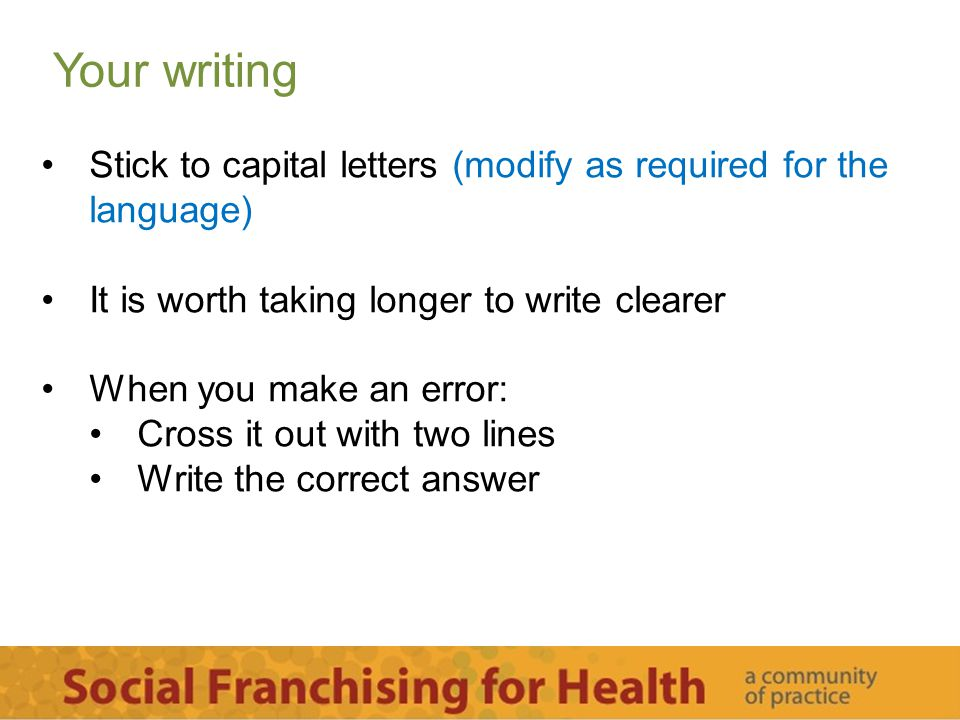Your writing Stick to capital letters (modify as required for the language) It is worth taking longer to write clearer When you make an error: Cross it out with two lines Write the correct answer