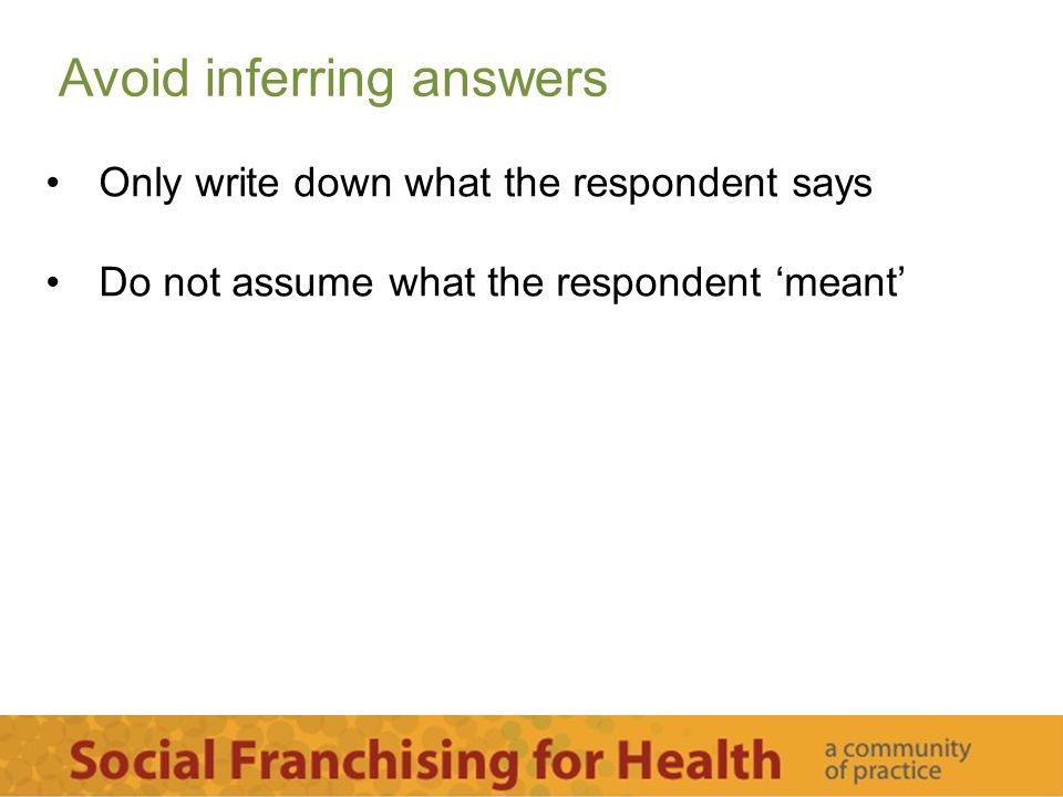 Avoid inferring answers Only write down what the respondent says Do not assume what the respondent 'meant'