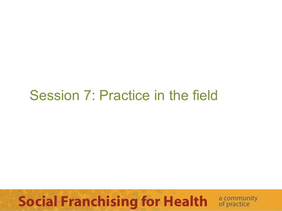 Session 7: Practice in the field