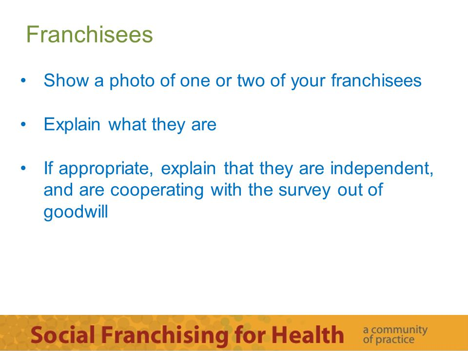 Franchisees Show a photo of one or two of your franchisees Explain what they are If appropriate, explain that they are independent, and are cooperatin