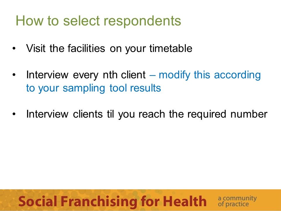 How to select respondents Visit the facilities on your timetable Interview every nth client – modify this according to your sampling tool results Inte