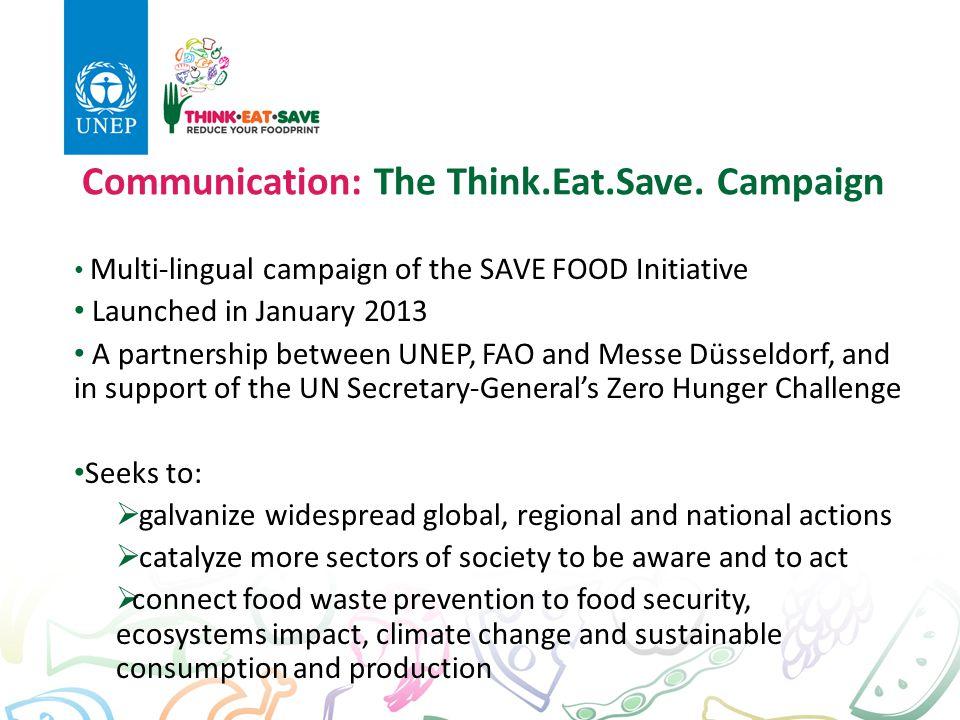 Communication: The Think.Eat.Save. Campaign Multi-lingual campaign of the SAVE FOOD Initiative Launched in January 2013 A partnership between UNEP, FA