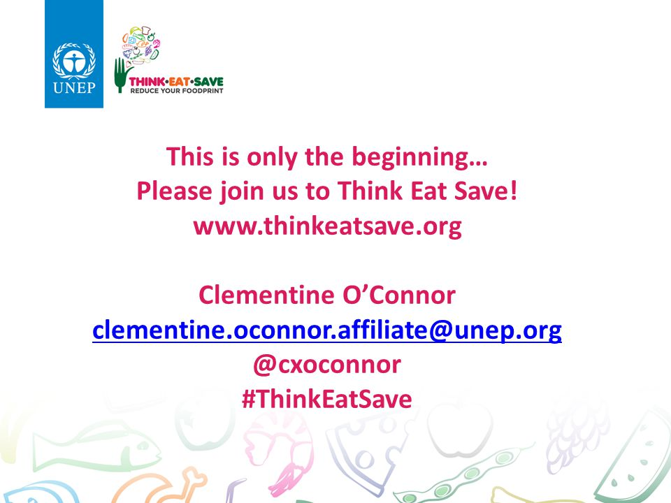 This is only the beginning… Please join us to Think Eat Save! www.thinkeatsave.org Clementine O'Connor clementine.oconnor.affiliate@unep.org @cxoconno