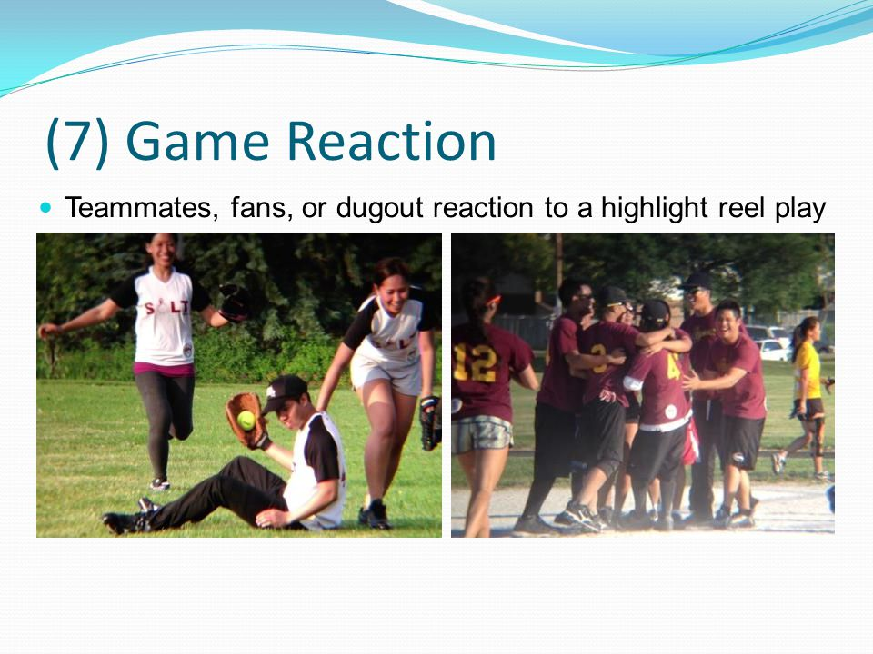 (7) Game Reaction Teammates, fans, or dugout reaction to a highlight reel play