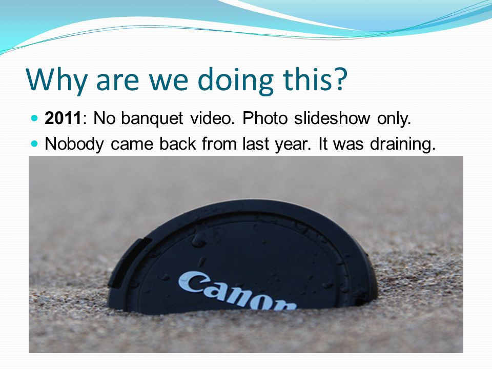 Why are we doing this. 2011: No banquet video. Photo slideshow only.
