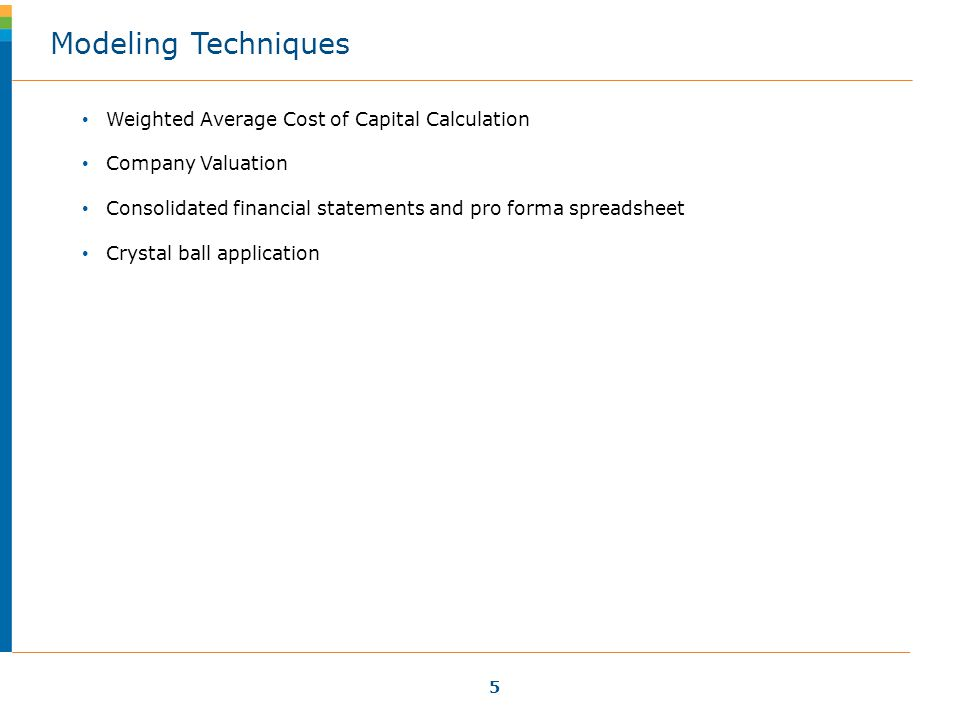 5 Weighted Average Cost of Capital Calculation Company Valuation Consolidated financial statements and pro forma spreadsheet Crystal ball application Modeling Techniques