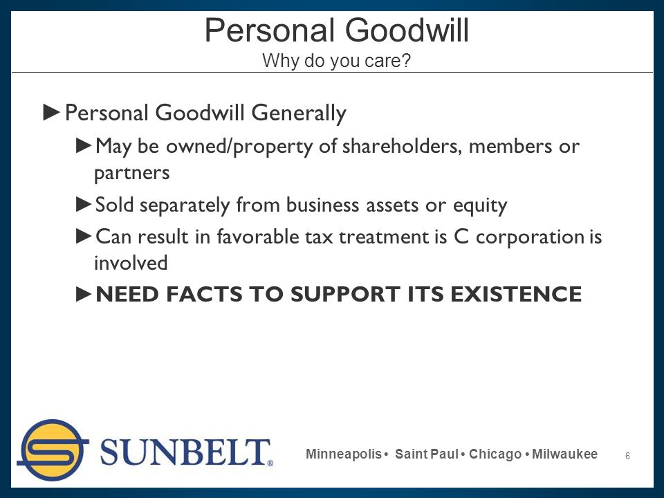 6 Minneapolis Saint Paul Chicago Milwaukee Personal Goodwill Why do you care? ► Personal Goodwill Generally ► May be owned/property of shareholders, m