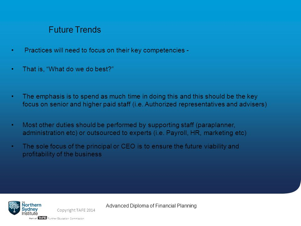 TAFE NSW -Technical and Further Education Commission Advanced Diploma of Financial Planning Copyright TAFE 2014 Future Trends Practices will need to f