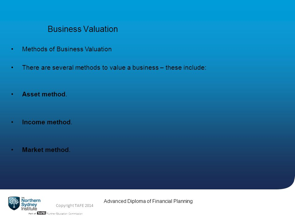TAFE NSW -Technical and Further Education Commission Advanced Diploma of Financial Planning Copyright TAFE 2014 Business Valuation Multiple of Earnings Method (continued) It is common for the multiple to be reduced, in the event that there is no clawback period (a clawback is when the purchaser can clawback or take back some amount from the seller, as stipulated in the contract) For instance a buyer may offer a multiple of 2.5 upfront with no clawback, or: Offer a multiple of 3, with 2 payable upfront and the rest over two years, based on the number of clients and revenue generated during this period A purchaser may also insist that the seller stay with the new owners for a period of time (i.e.