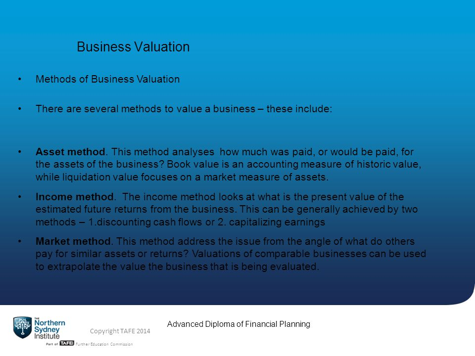 TAFE NSW -Technical and Further Education Commission Advanced Diploma of Financial Planning Copyright TAFE 2014 Business Valuation Methods of Business Valuation Asset Method What is Book Value.