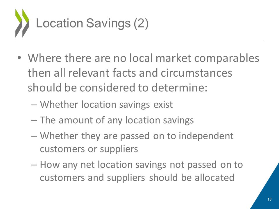 Where there are no local market comparables then all relevant facts and circumstances should be considered to determine: – Whether location savings exist – The amount of any location savings – Whether they are passed on to independent customers or suppliers – How any net location savings not passed on to customers and suppliers should be allocated 13 Location Savings (2)