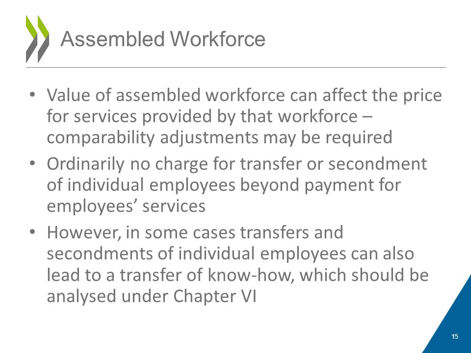Value of assembled workforce can affect the price for services provided by that workforce – comparability adjustments may be required Ordinarily no charge for transfer or secondment of individual employees beyond payment for employees' services However, in some cases transfers and secondments of individual employees can also lead to a transfer of know-how, which should be analysed under Chapter VI 15 Assembled Workforce