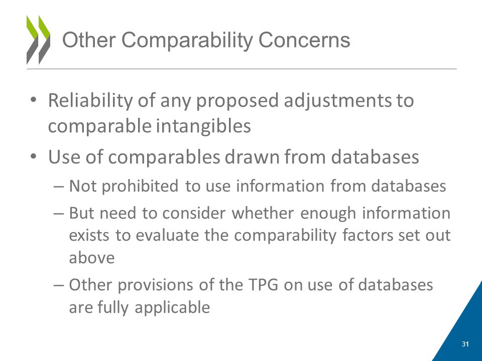 Reliability of any proposed adjustments to comparable intangibles Use of comparables drawn from databases – Not prohibited to use information from databases – But need to consider whether enough information exists to evaluate the comparability factors set out above – Other provisions of the TPG on use of databases are fully applicable 31 Other Comparability Concerns
