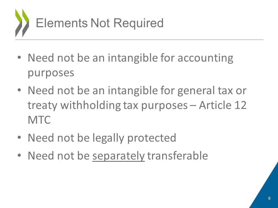 Need not be an intangible for accounting purposes Need not be an intangible for general tax or treaty withholding tax purposes – Article 12 MTC Need not be legally protected Need not be separately transferable 6 Elements Not Required