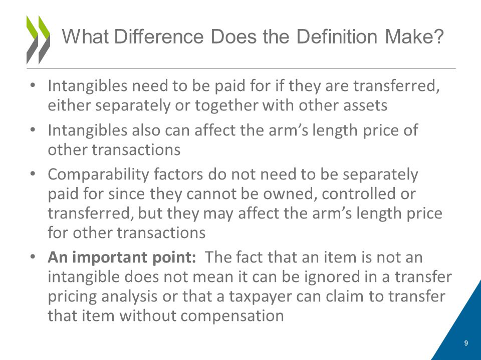 Intangibles need to be paid for if they are transferred, either separately or together with other assets Intangibles also can affect the arm's length price of other transactions Comparability factors do not need to be separately paid for since they cannot be owned, controlled or transferred, but they may affect the arm's length price for other transactions An important point: The fact that an item is not an intangible does not mean it can be ignored in a transfer pricing analysis or that a taxpayer can claim to transfer that item without compensation 9 What Difference Does the Definition Make