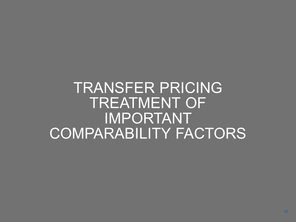 TRANSFER PRICING TREATMENT OF IMPORTANT COMPARABILITY FACTORS 10