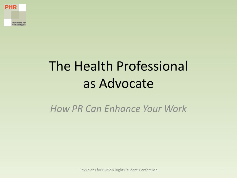 The Health Professional as Advocate How PR Can Enhance Your Work 1Physicians for Human Rights Student Conference