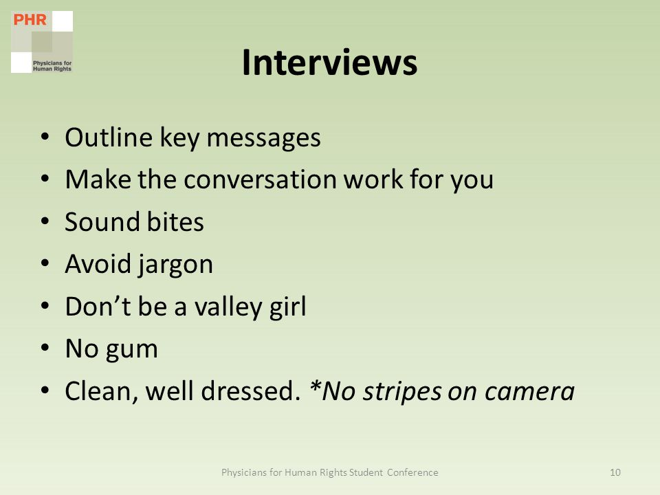 Interviews Outline key messages Make the conversation work for you Sound bites Avoid jargon Don't be a valley girl No gum Clean, well dressed.