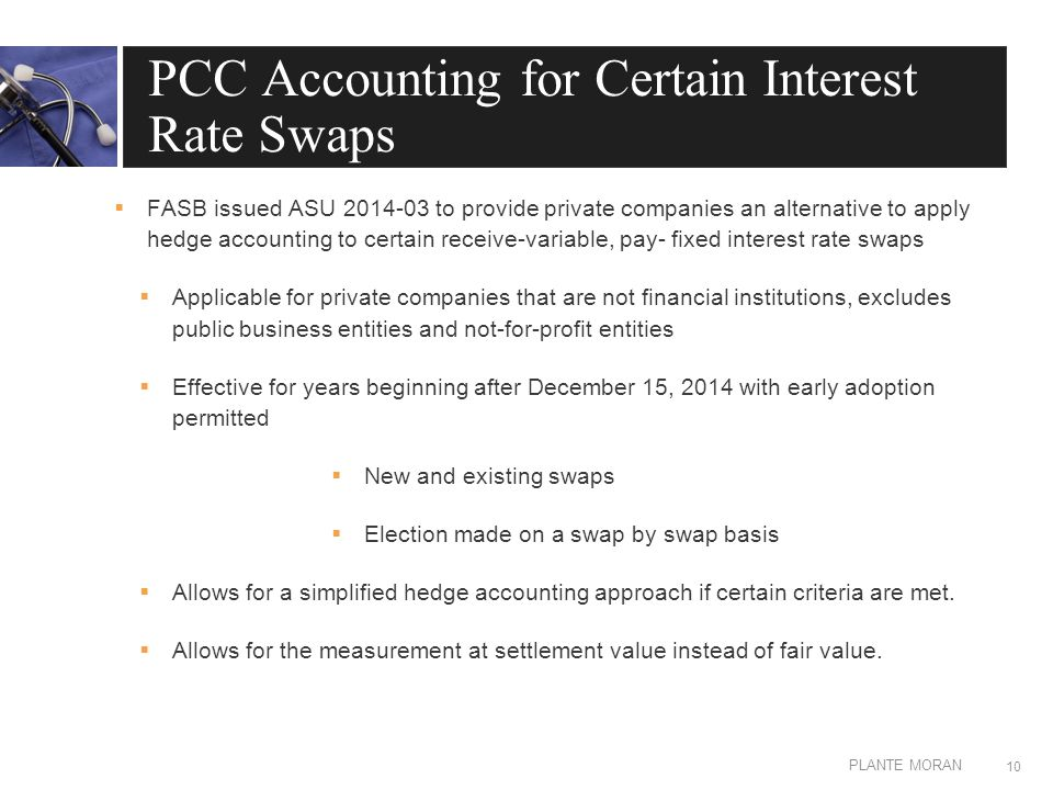 EDIT IN MASTER: CLIENT OR PRESENTATION NAME PLANTE MORAN PCC Accounting for Certain Interest Rate Swaps  FASB issued ASU 2014-03 to provide private companies an alternative to apply hedge accounting to certain receive-variable, pay- fixed interest rate swaps  Applicable for private companies that are not financial institutions, excludes public business entities and not-for-profit entities  Effective for years beginning after December 15, 2014 with early adoption permitted  New and existing swaps  Election made on a swap by swap basis  Allows for a simplified hedge accounting approach if certain criteria are met.