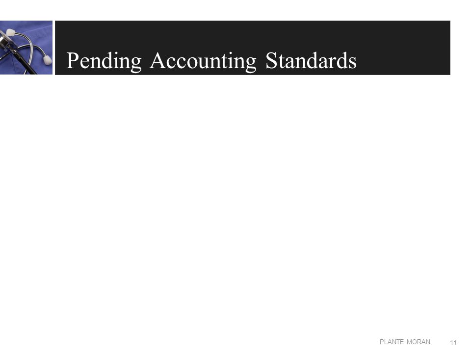 EDIT IN MASTER: CLIENT OR PRESENTATION NAME PLANTE MORAN Pending Accounting Standards 11