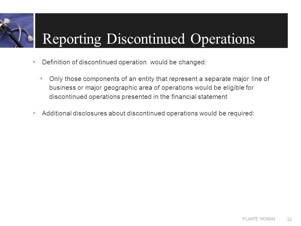 EDIT IN MASTER: CLIENT OR PRESENTATION NAME PLANTE MORAN Reporting Discontinued Operations  Definition of discontinued operation would be changed:  Only those components of an entity that represent a separate major line of business or major geographic area of operations would be eligible for discontinued operations presented in the financial statement  Additional disclosures about discontinued operations would be required: 22
