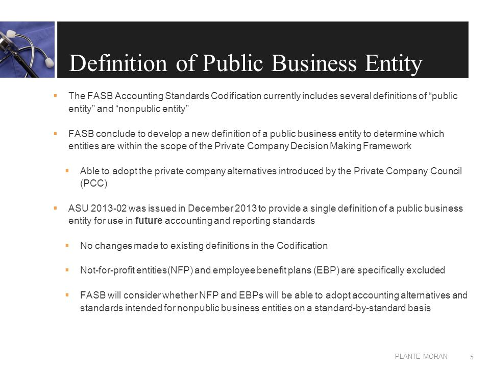 EDIT IN MASTER: CLIENT OR PRESENTATION NAME PLANTE MORAN Definition of Public Business Entity  A public business entity is a business entity meeting any one of the criteria below.