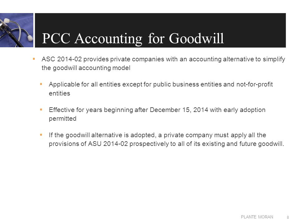 EDIT IN MASTER: CLIENT OR PRESENTATION NAME PLANTE MORAN PCC Accounting for Goodwill  Key provisions of ASU 2014-02:  Requires goodwill to be amortized on a straight-line basis over a period of 10 years or less, in certain circumstances  Make an accounting policy election to test for impairment at either the entity or reporting unit  Single step test for impairment, which compares the fair value of the entity or reporting unit to its carrying amount  Test goodwill for impairment only when there is a triggering event 9