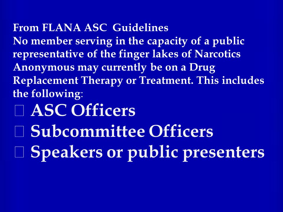 From FLANA ASC Guidelines No member serving in the capacity of a public representative of the finger lakes of Narcotics Anonymous may currently be on a Drug Replacement Therapy or Treatment.