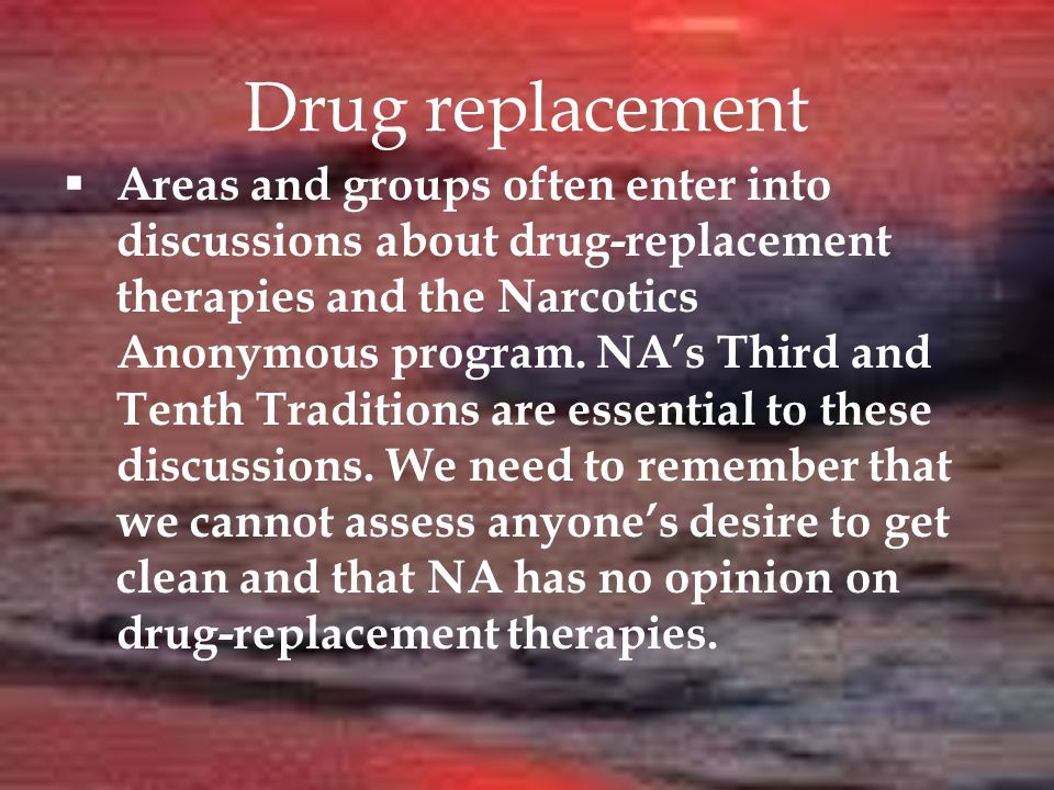 Drug replacement  Areas and groups often enter into discussions about drug-replacement therapies and the Narcotics Anonymous program.