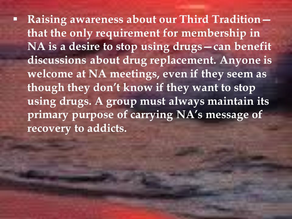  Although NA is a program of complete abstinence, nowhere does NA say a person has to be clean to attend NA meetings; we need to be aware of this when interacting with drug replacement clients.