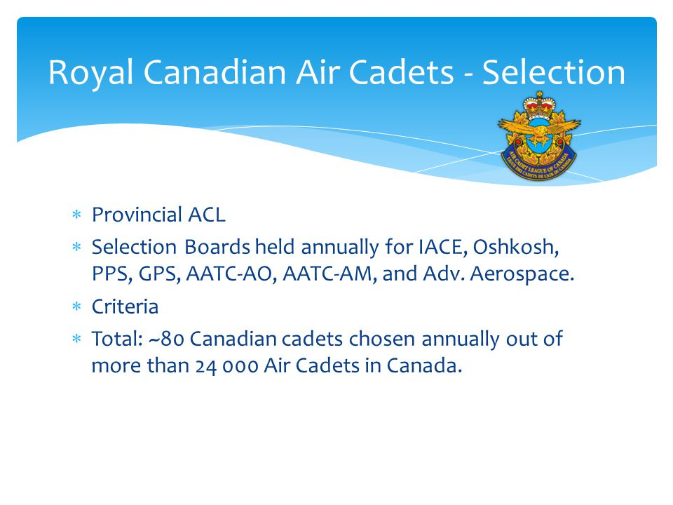  Provincial ACL  Selection Boards held annually for IACE, Oshkosh, PPS, GPS, AATC-AO, AATC-AM, and Adv. Aerospace.  Criteria  Total: ~80 Canadian