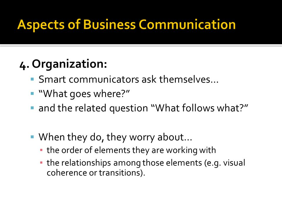 """4. Organization:  Smart communicators ask themselves…  """"What goes where?""""  and the related question """"What follows what?""""  When they do, they worry"""