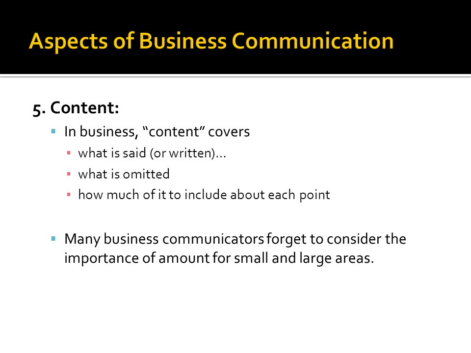 """5. Content:  In business, """"content"""" covers ▪ what is said (or written)… ▪ what is omitted ▪ how much of it to include about each point  Many busines"""