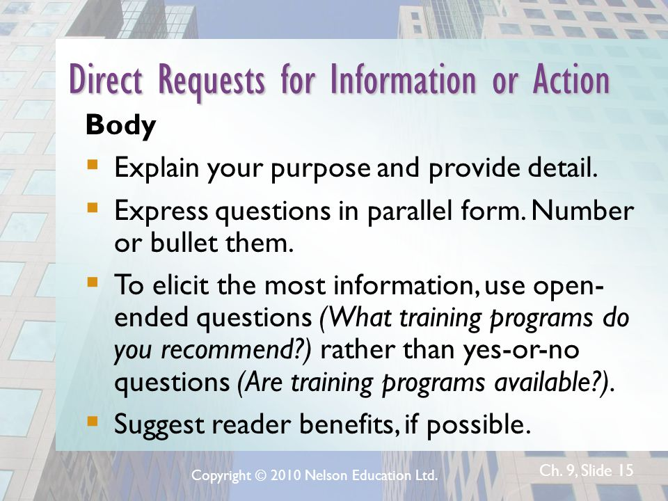 Ch. 9, Slide 15 Direct Requests for Information or Action Body  Explain your purpose and provide detail.  Express questions in parallel form. Number