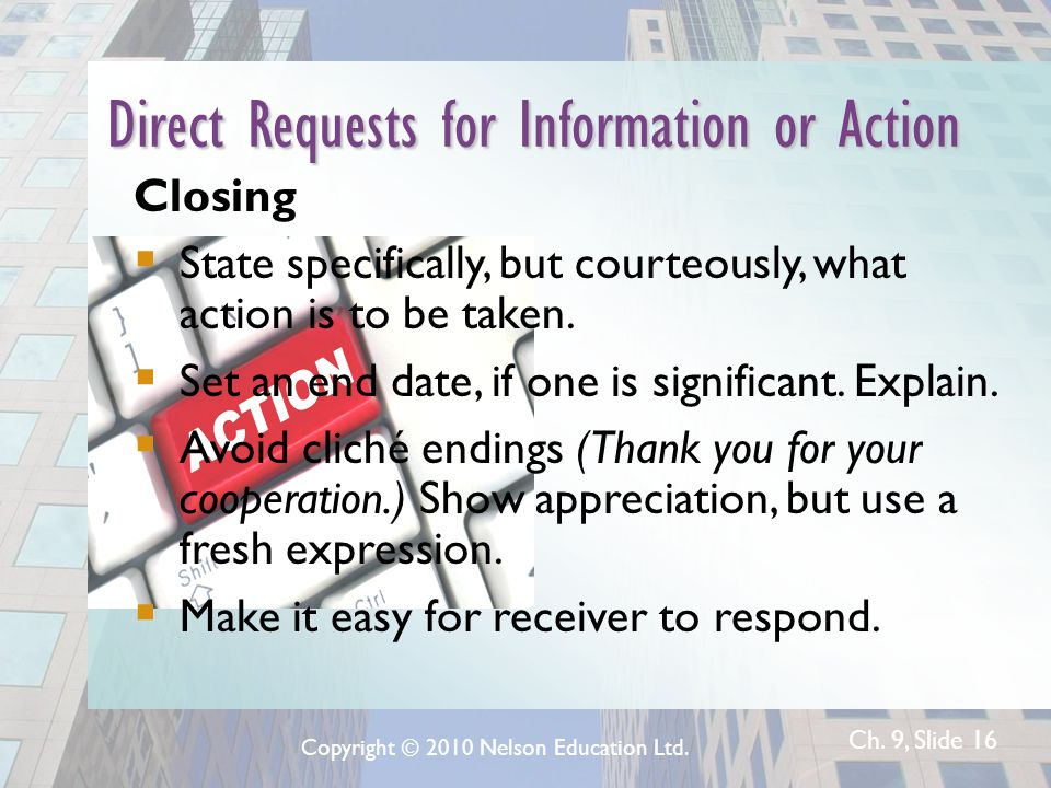 Ch. 9, Slide 16 Direct Requests for Information or Action Closing  State specifically, but courteously, what action is to be taken.  Set an end date