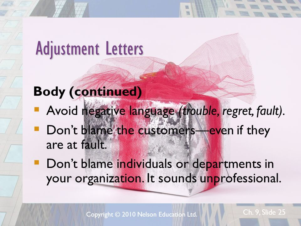 Ch. 9, Slide 25 Adjustment Letters Body (continued)  Avoid negative language (trouble, regret, fault).  Don't blame the customers—even if they are a