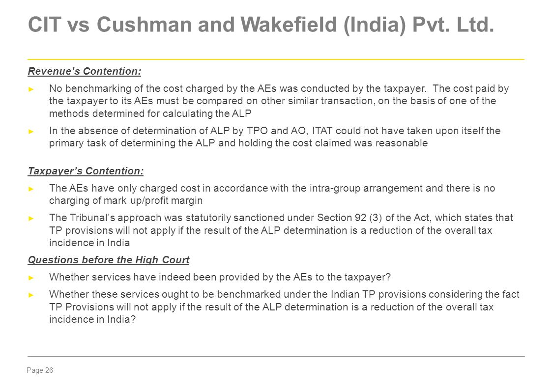 Page 26 CIT vs Cushman and Wakefield (India) Pvt. Ltd. Revenue's Contention: ► No benchmarking of the cost charged by the AEs was conducted by the tax