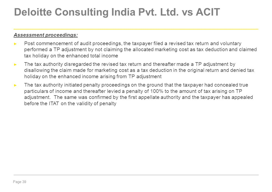 Page 39 Deloitte Consulting India Pvt. Ltd. vs ACIT Assessment proceedings: ► Post commencement of audit proceedings, the taxpayer filed a revised tax