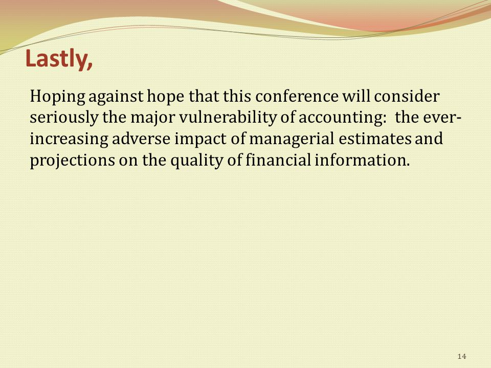 Lastly, Hoping against hope that this conference will consider seriously the major vulnerability of accounting: the ever- increasing adverse impact of managerial estimates and projections on the quality of financial information.