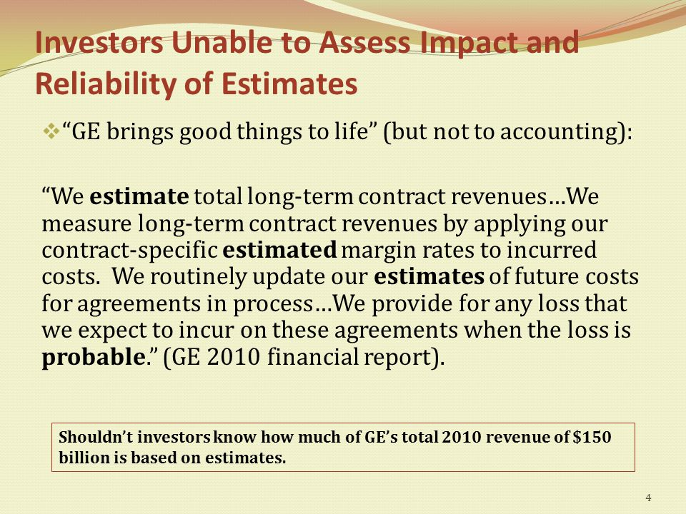 Investors Unable to Assess Impact and Reliability of Estimates  GE brings good things to life (but not to accounting): We estimate total long-term contract revenues…We measure long-term contract revenues by applying our contract-specific estimated margin rates to incurred costs.